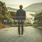 Becoming A Force For Good In The World